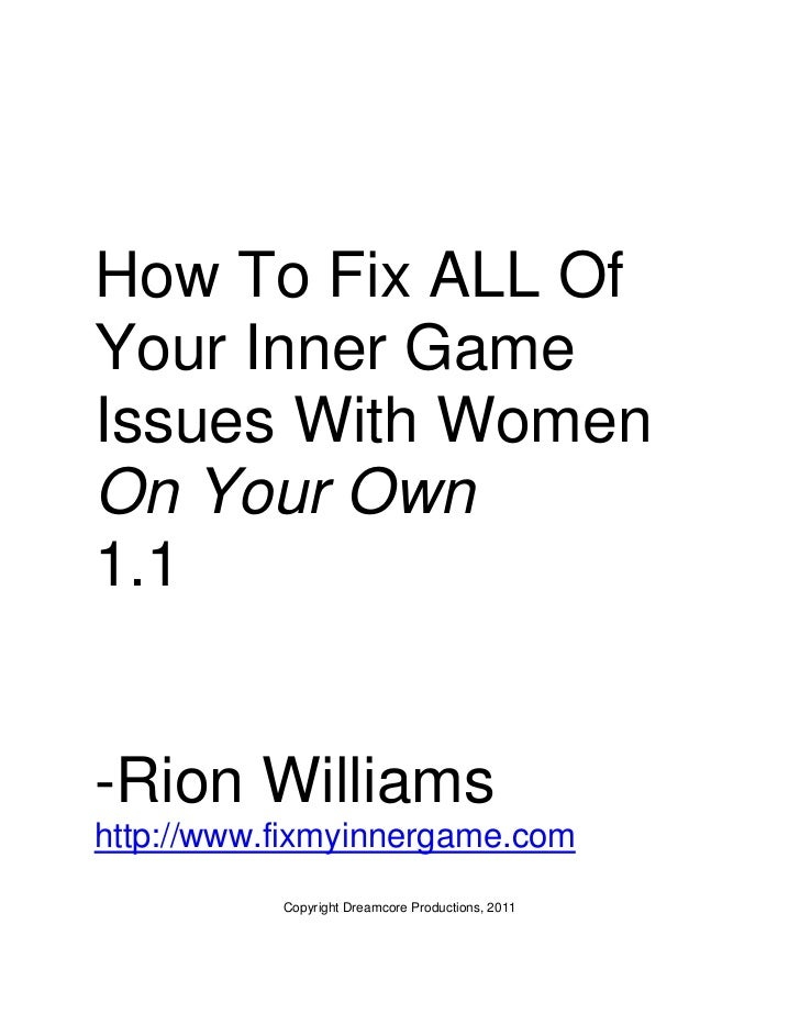 How To Fix ALL OfYour Inner GameIssues With WomenOn Your Own1.1-Rion Williamshttp://www.fixmyinnergame.com           Copyr...