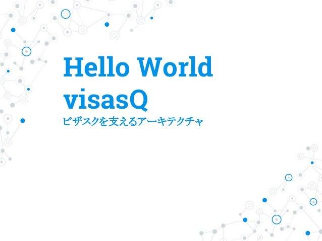 Hello World visasQ ビザスクを支えるアーキテクチャ