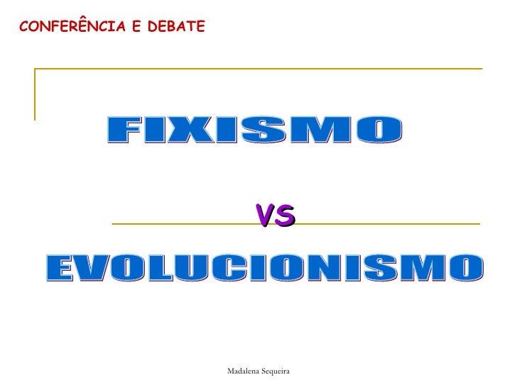 CONFERÊNCIA E DEBATE VS FIXISMO EVOLUCIONISMO