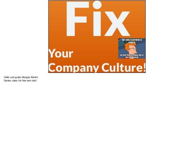 FixYour Company Culture! Hallo und guten Morgen Berlin!   Danke, dass ich hier sein darf.