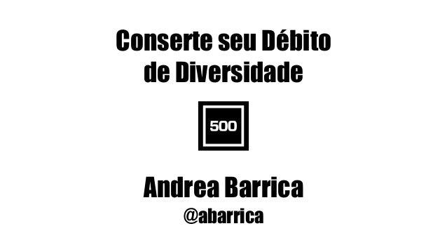 Conserte seu Débito de Diversidade Andrea Barrica @abarrica #WOCinTech Chat