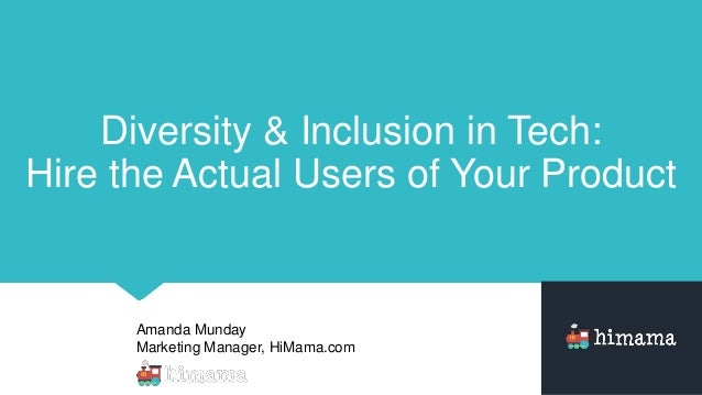 Amanda Munday Marketing Manager, HiMama.com Diversity & Inclusion in Tech: Hire the Actual Users of Your Product