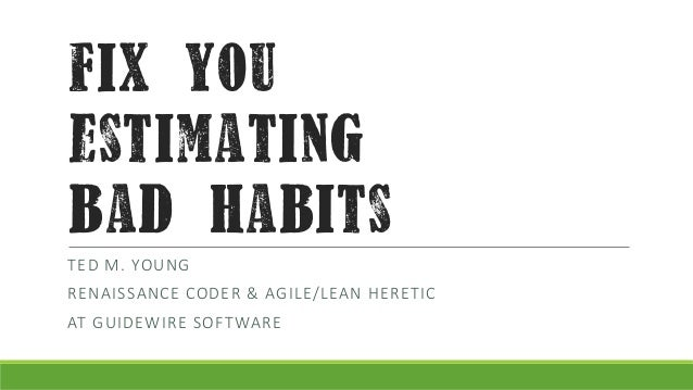 fix you estimating bad habits TED M. YOUNG  RENAISSANCE CODER & AGILE/LEAN HERETIC AT GUIDEWIRE SOFTWARE