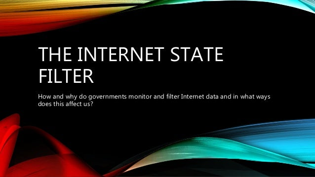 THE INTERNET STATE FILTER How and why do governments monitor and filter Internet data and in what ways does this affect us?