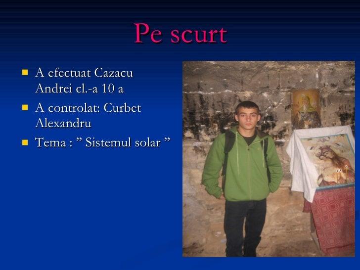 Pe scurt <ul><li>A efectuat Cazacu Andrei cl.-a 10 a </li></ul><ul><li>A controlat: Curbet Alexandru </li></ul><ul><li>Tem...