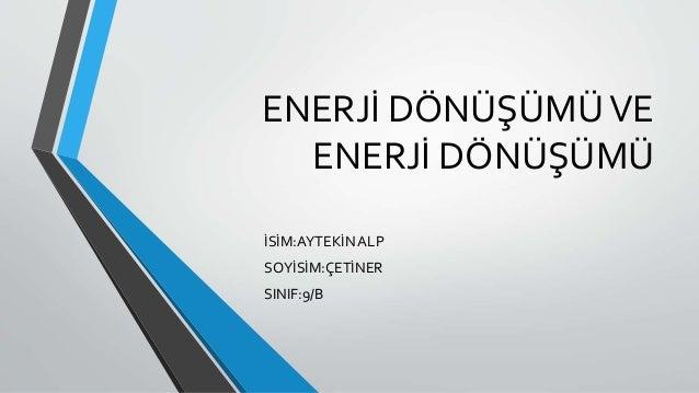 ENERJİ DÖNÜŞÜMÜVE ENERJİ DÖNÜŞÜMÜ İSİM:AYTEKİN ALP SOYİSİM:ÇETİNER SINIF:9/B