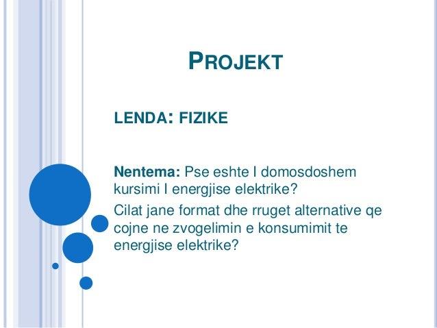 PROJEKT LENDA: FIZIKE Nentema: Pse eshte I domosdoshem kursimi I energjise elektrike? Cilat jane format dhe rruget alterna...