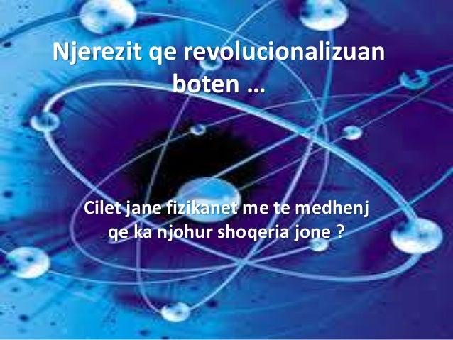 Njerezit qe revolucionalizuan boten … Cilet jane fizikanet me te medhenj qe ka njohur shoqeria jone ?