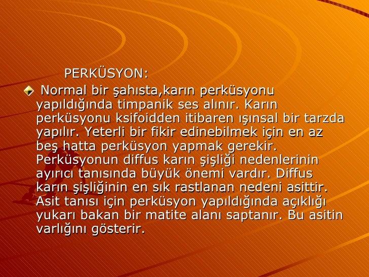 <ul><li>PERKÜSYON: </li></ul><ul><li>Normal bir şahısta,karın perküsyonu yapıldığında timpanik ses alınır. Karın perküsyon...