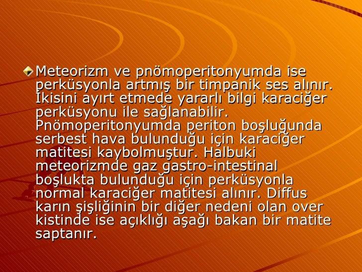 <ul><li>Meteorizm ve pnömoperitonyumda ise perküsyonla artmış bir timpanik ses alınır. İkisini ayırt etmede yararlı bilgi ...
