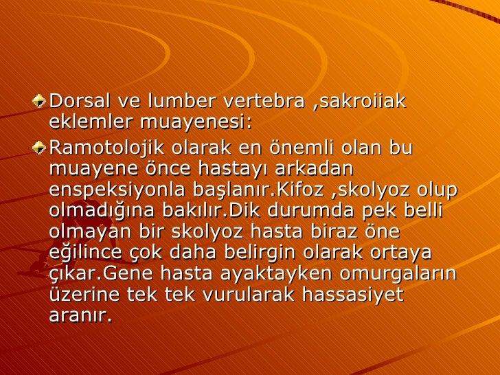 <ul><li>Dorsal ve lumber vertebra ,sakroiiak eklemler muayenesi: </li></ul><ul><li>Ramotolojik olarak en önemli olan bu mu...