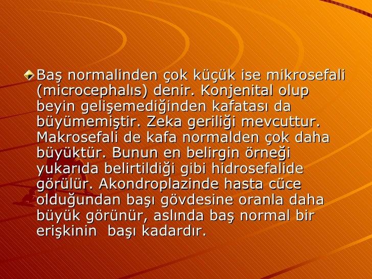 <ul><li>Baş normalinden çok küçük ise mikrosefali (microcephalıs) denir. Konjenital olup beyin gelişemediğinden kafatası d...
