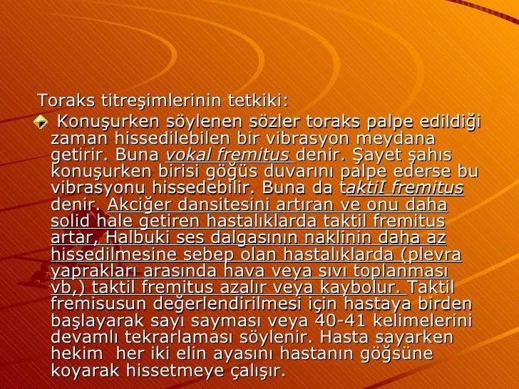 <ul><li>Toraks titreşimlerinin tetkiki: </li></ul><ul><li>Konuşurken söylenen sözler toraks palpe edildiği zaman hissedile...