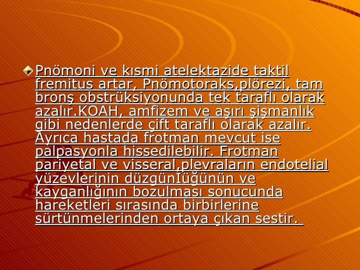 <ul><li>Pnömoni ve kısmi atelektazide taktil fremitus artar, Pnömotoraks,plörezi, tam bronş obstrüksiyonunda tek taraflı o...