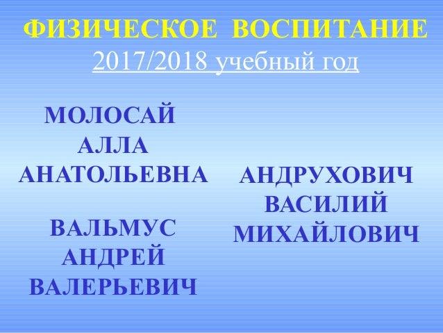 ФИЗИЧЕСКОЕ ВОСПИТАНИЕ 2017/2018 учебный год МОЛОСАЙ АЛЛА АНАТОЛЬЕВНА АНДРУХОВИЧ ВАСИЛИЙ МИХАЙЛОВИЧВАЛЬМУС АНДРЕЙ ВАЛЕРЬЕВИЧ