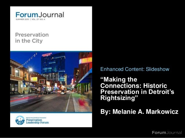 """""""Making theConnections: HistoricPreservation in Detroit'sRightsizing""""By: Melanie A. MarkowiczEnhanced Content: Slideshow"""