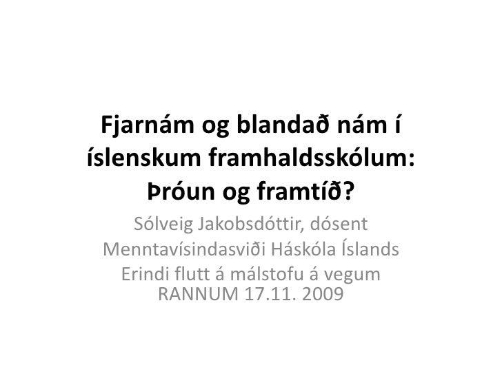 Fjarnám og blandað nám ííslenskum framhaldsskólum:      Þróun og framtíð?   Sólveig Jakobsdóttir, dósent Menntavísindasvið...