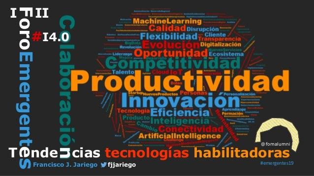 T nde cias tecnologías habilitadoras @fomalumni ForoEmergentesI II Francisco J. Jariego fjjariego n #I4.0 #emergentes19