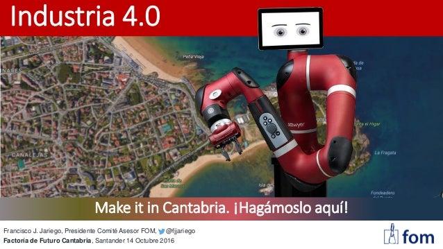 Industria 4.0 Francisco J. Jariego, Presidente Comité Asesor FOM, @fjjariego Factoría de Futuro Cantabria, Santander 14 Oc...