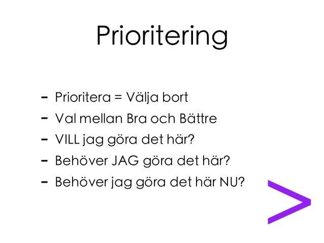 Prioritering - Prioritera = Välja bort - Val mellan Bra och Bättre - VILL jag göra det här? - Behöver JAG göra det här? - ...