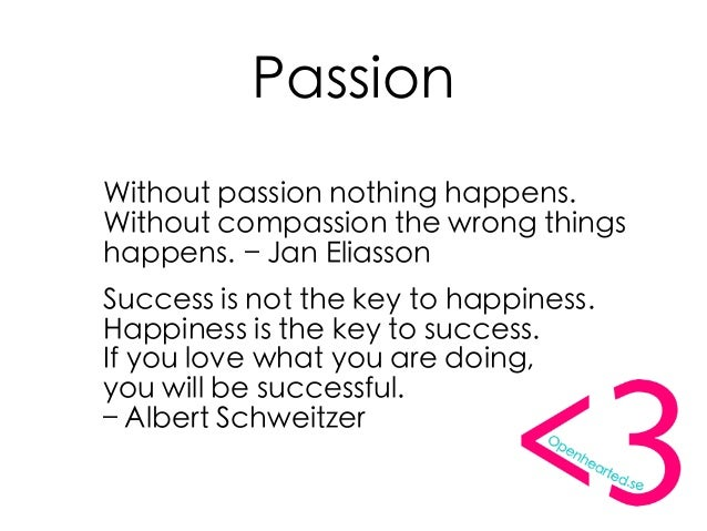 Passion Without passion nothing happens. Without compassion the wrong things happens.– Jan Eliasson Success is not the ke...
