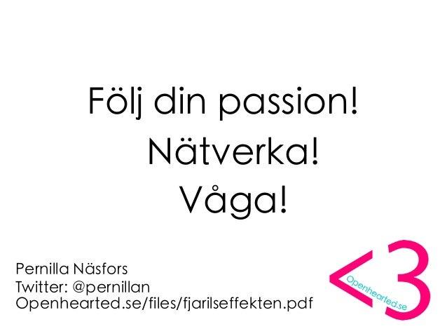 Följ din passion! Nätverka! Våga! Pernilla Näsfors Twitter: @pernillan Openhearted.se/files/fjarilseffekten.pdf