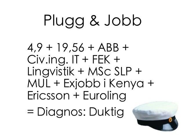 Plugg & Jobb 4,9 + 19,56 + ABB + Civ.ing. IT + FEK + Lingvistik + MSc SLP + MUL + Exjobb i Kenya + Ericsson + Euroling = D...