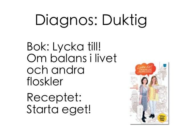 Diagnos: Duktig Bok: Lycka till! Om balans i livet och andra floskler Receptet: Starta eget!