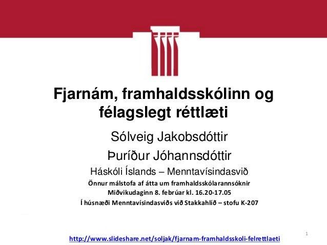 Fjarnám, framhaldsskólinn og      félagslegt réttlæti              Sólveig Jakobsdóttir              Þuríður Jóhannsdóttir...