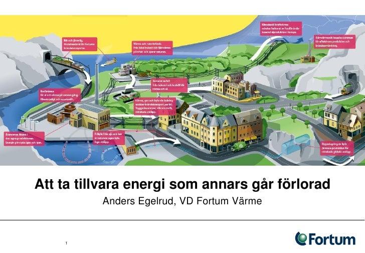 Att ta tillvara energi som annars går förlorad           Anders Egelrud, VD Fortum Värme       1