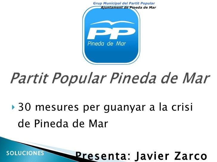 <ul><li>30 mesures per guanyar a la crisi de Pineda de Mar </li></ul><ul><li>Presenta: Javier Zarco </li></ul>Grup Municip...