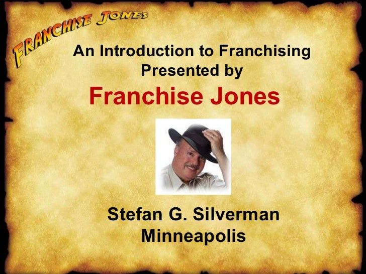 Franchise Jones An Introduction to Franchising Presented by Stefan G. Silverman Minneapolis