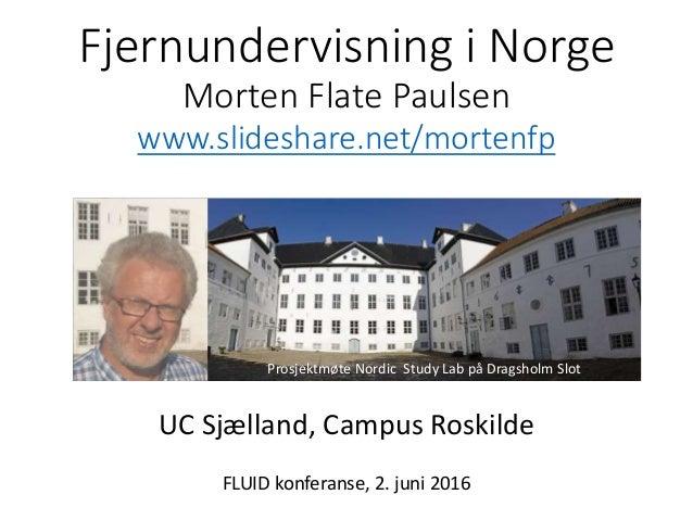 Fjernundervisning i Norge Morten Flate Paulsen www.slideshare.net/mortenfp UC Sjælland, Campus Roskilde FLUID konferanse, ...