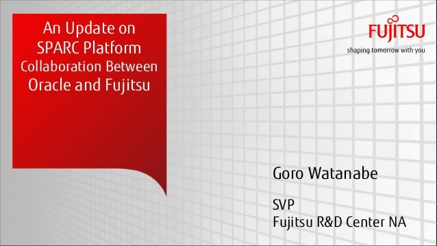 An Update on  SPARC PlatformCollaboration Between Oracle and Fujitsu                            Goro Watanabe             ...