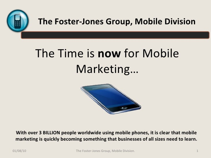 The Time is  now  for Mobile Marketing… With over 3 BILLION people worldwide using mobile phones, it is clear that mobile ...