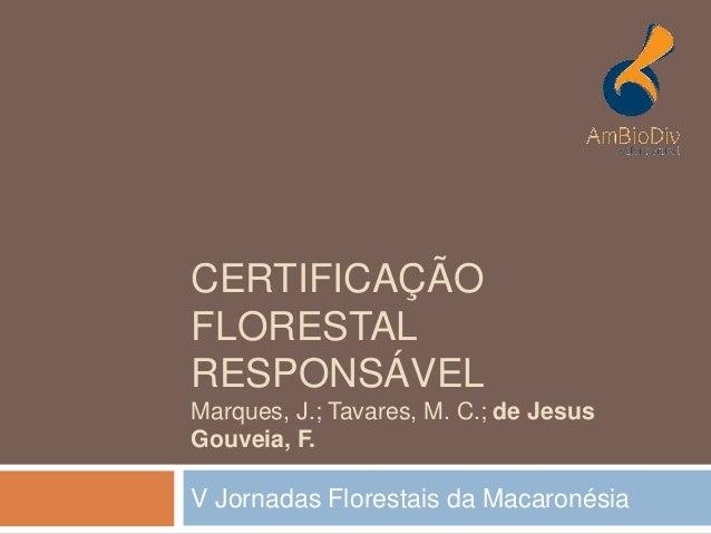 CERTIFICAÇÃO FLORESTAL RESPONSÁVEL Marques, J.; Tavares, M. C.; de Jesus Gouveia, F. V Jornadas Florestais da Macaronésia