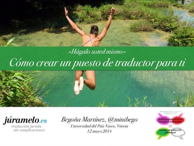 «Hágalo usted mismo» Cómo crear un puesto de traductor para ti Begoña Martínez, @minibego Universidad del País Vasco, Vito...