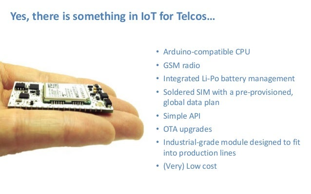 Yes, there is something in IoT for Telcos… • Arduino-compatible CPU • GSM radio • Integrated Li-Po battery management • So...