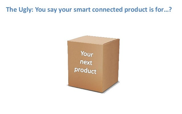 The Ugly: You say your smart connected product is for…?