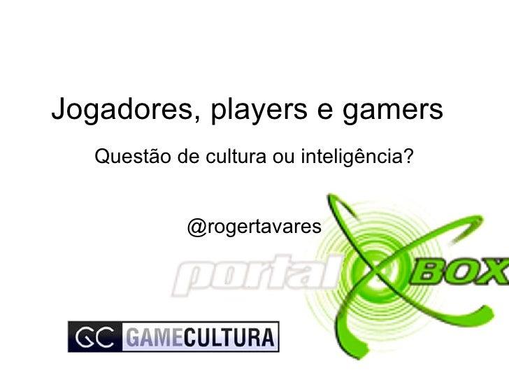Jogadores, players e gamers Questão de cultura ou inteligência? @rogertavares