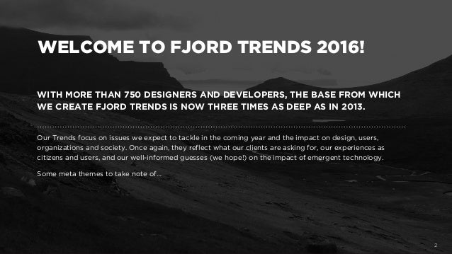WITH MORE THAN 750 DESIGNERS AND DEVELOPERS, THE BASE FROM WHICH WE CREATE FJORD TRENDS IS NOW THREE TIMES AS DEEP AS IN 2...