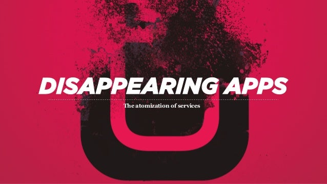 DISAPPEARING APPS The atomization of services
