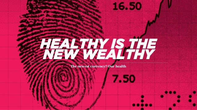 HEALTHY IS THE NEW WEALTHY The newest currency? Our health
