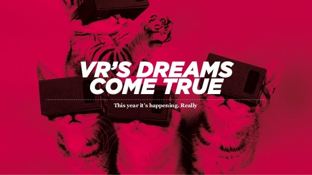 VR'S DREAMS COME TRUE This year it's happening. Really