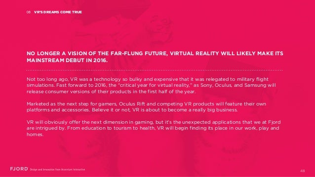 VR'S DREAMS COME TRUE08 NO LONGER A VISION OF THE FAR-FLUNG FUTURE, VIRTUAL REALITY WILL LIKELY MAKE ITS MAINSTREAM DEBUT ...
