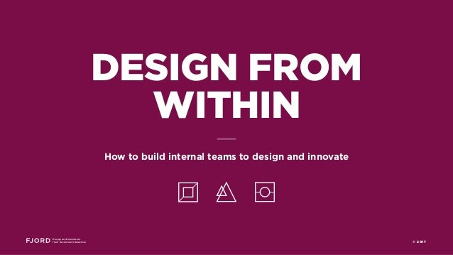 Design and Innovation from Accenture Interactive © 2017 DESIGN FROM WITHIN How to build internal teams to design and innov...