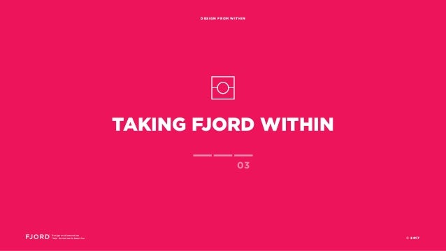 TAKING FJORD WITHIN Design and Innovation from Accenture Interactive DESIGN FROM WITHIN 03 © 2017