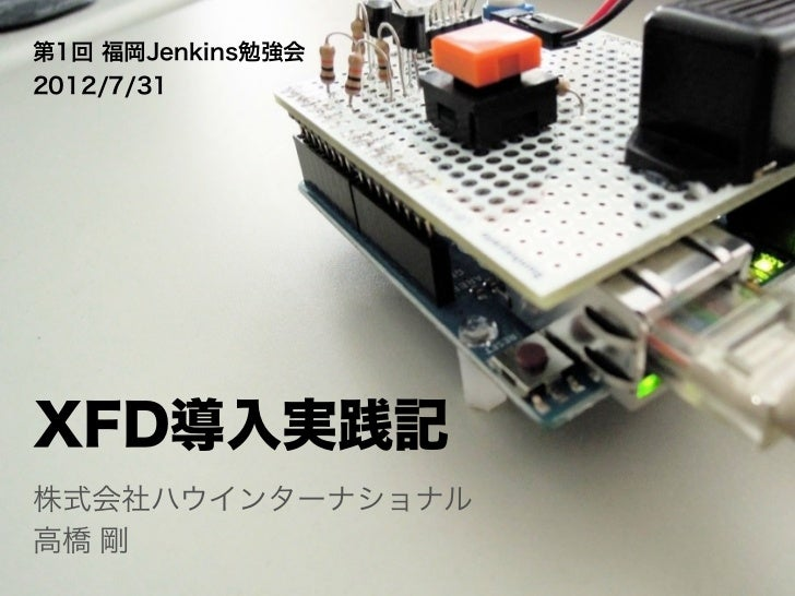 第1回 福岡Jenkins勉強会2012/7/31XFD導入実践記株式会社ハウインターナショナル高橋 剛