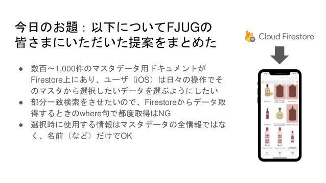 今日のお題:以下についてFJUGの 皆さまにいただいた提案をまとめた ● 数百〜1,000件のマスタデータ用ドキュメントが Firestore上にあり、ユーザ(iOS)は日々の操作でそ のマスタから選択したいデータを選ぶようにしたい ● 部分一...