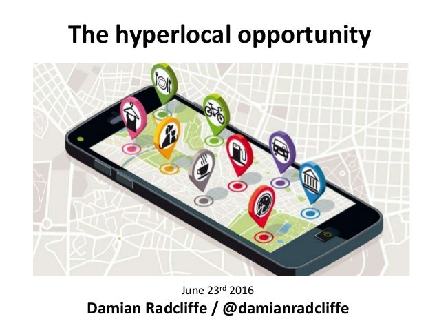 The hyperlocal opportunity Damian Radcliffe June 23rd 2016 Damian Radcliffe / @damianradcliffe
